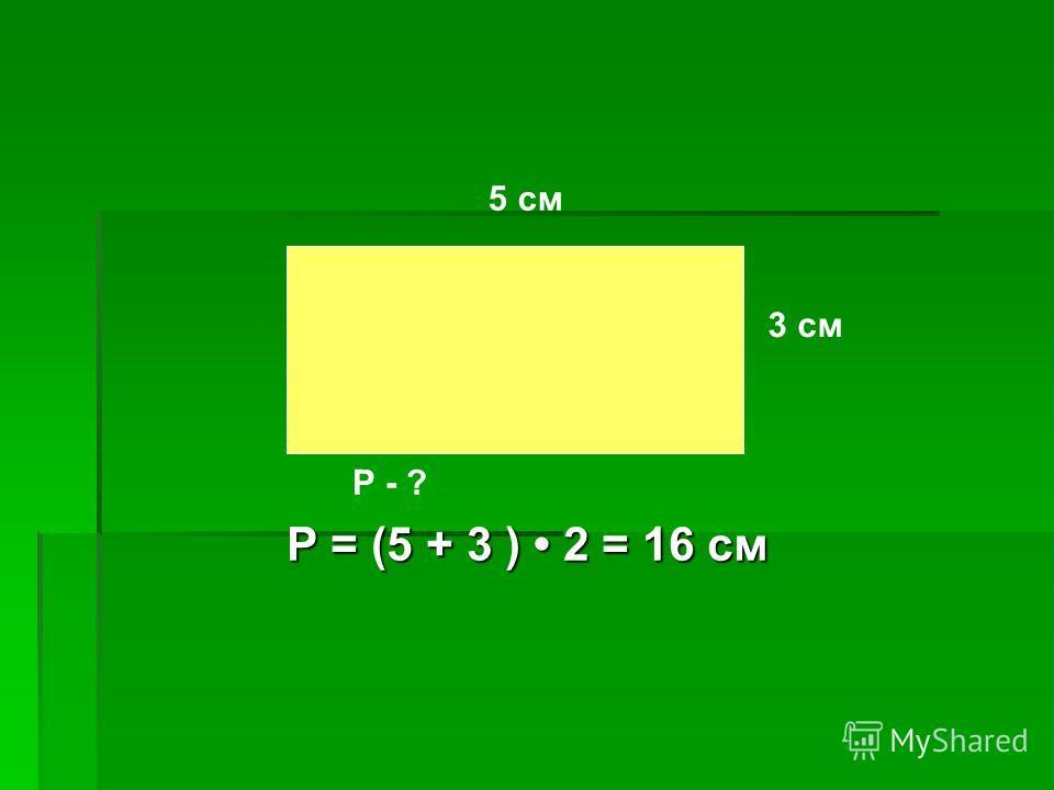5 см 3 см Р - ? Р = (5 + 3 ) 2 = 16 см
