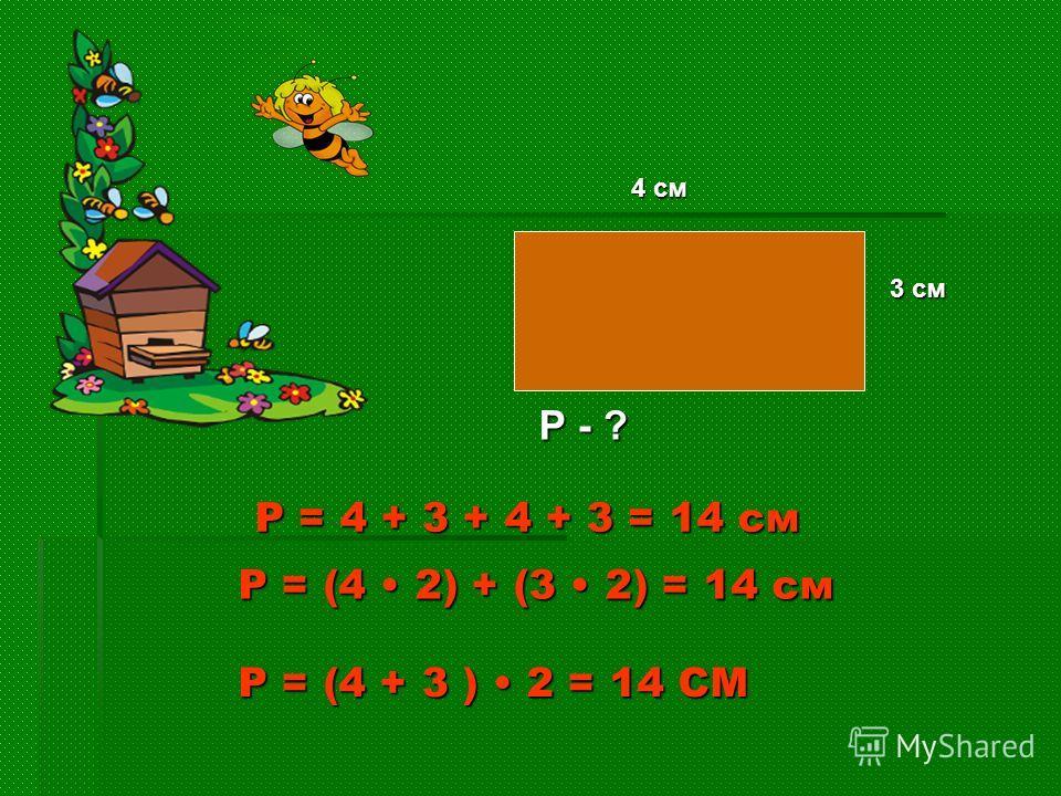 4 см 3 см Р - ? Р = (4 + 3 ) 2 = 14 СМ Р = 4 + 3 + 4 + 3 = 14 см Р = (4 2) + (3 2) = 14 см