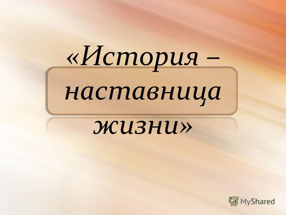 «История – наставница жизни»