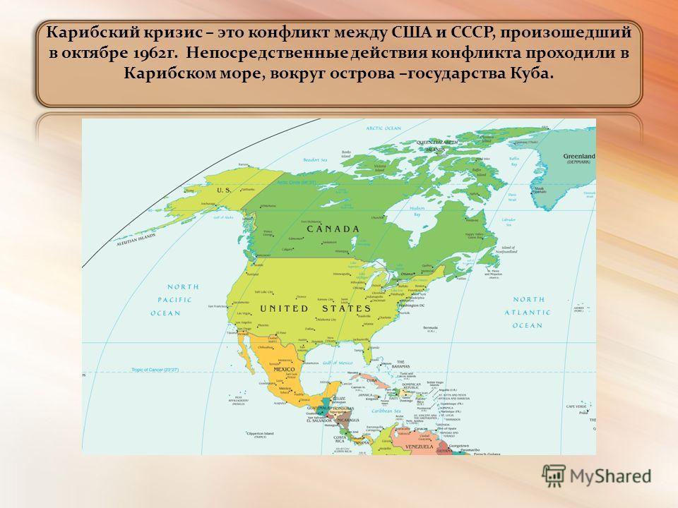 Карибский кризис – это конфликт между США и СССР, произошедший в октябре 1962г. Непосредственные действия конфликта проходили в Карибском море, вокруг острова –государства Куба.