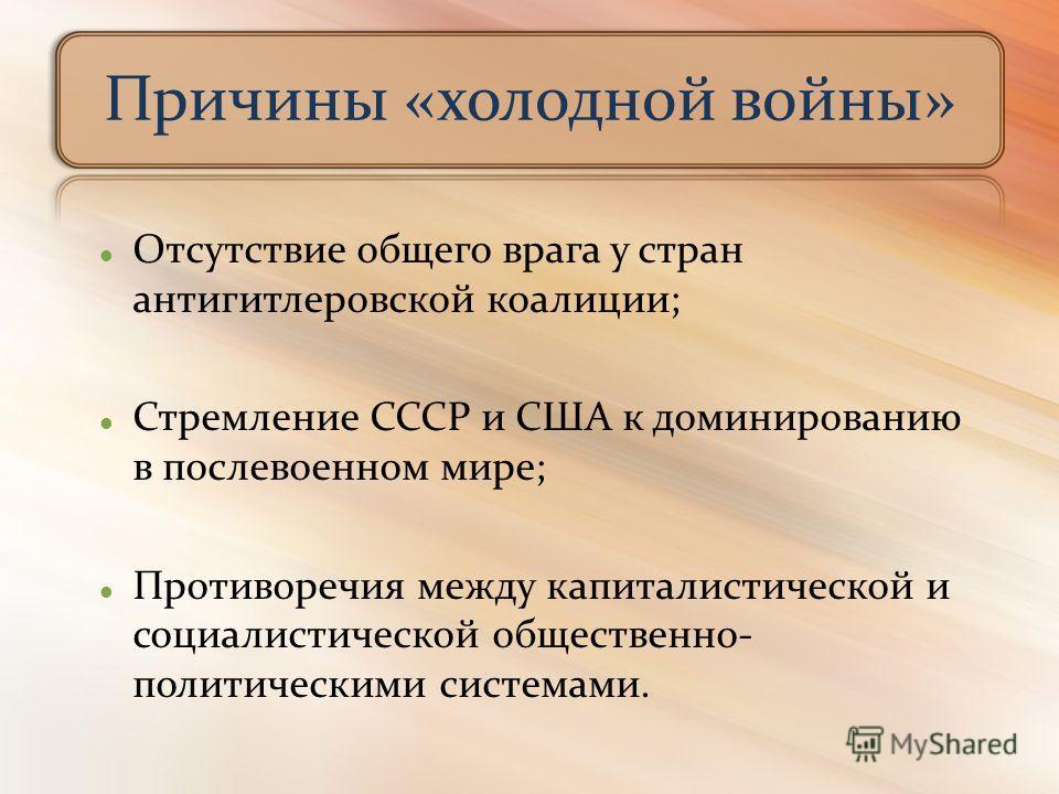 Отсутствие общего врага у стран антигитлеровской коалиции; Стремление СССР и США к доминированию в послевоенном мире; Противоречия между капиталистической и социалистической общественно- политическими системами. Причины «холодной войны»