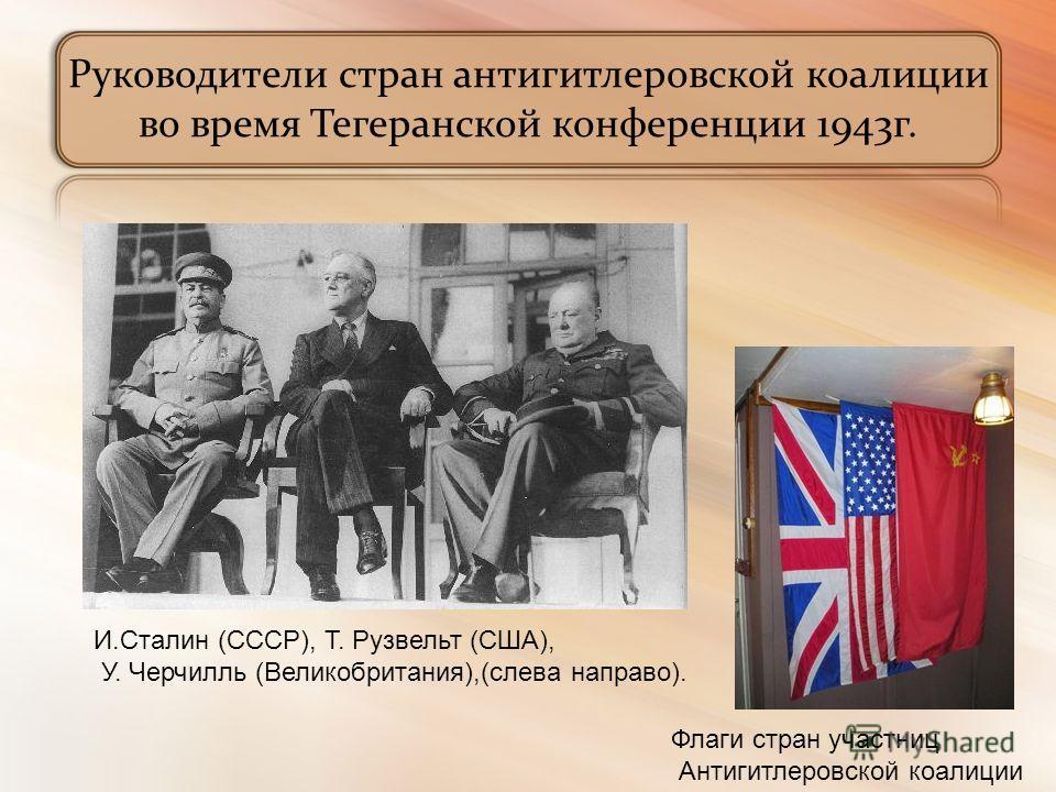 Руководители стран антигитлеровской коалиции во время Тегеранской конференции 1943г. И.Сталин (СССР), Т. Рузвельт (США), У. Черчилль (Великобритания),(слева направо). Флаги стран участниц Антигитлеровской коалиции