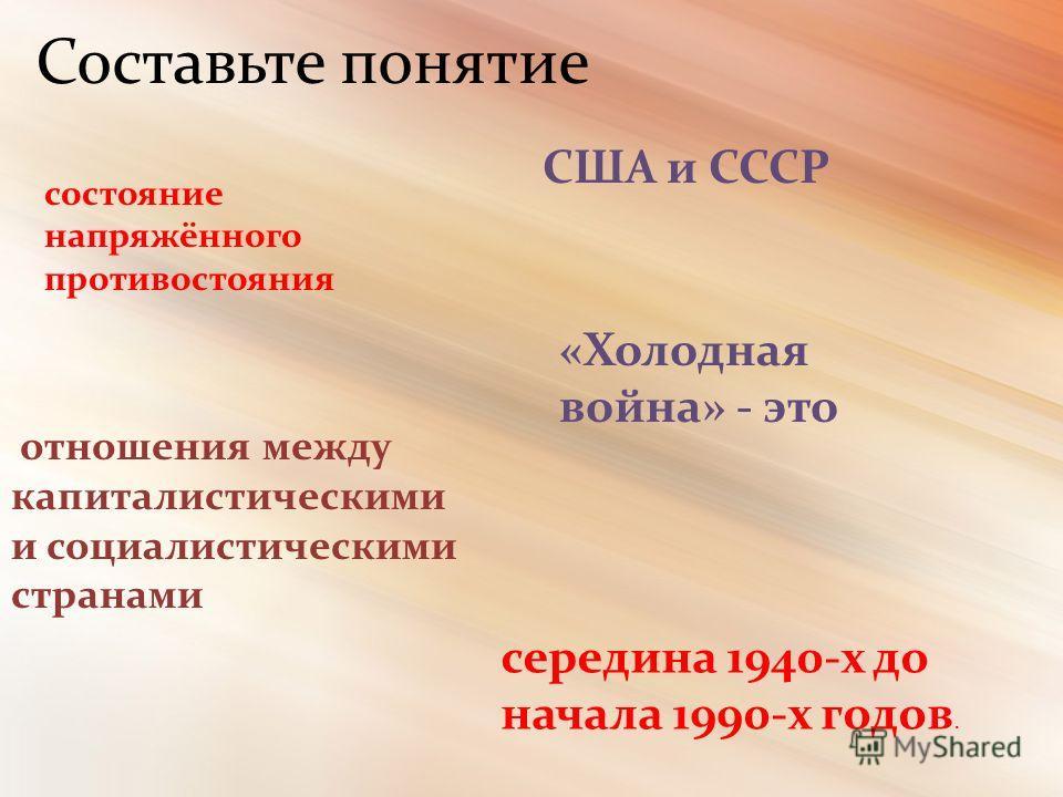 «Холодная война» - это состояние напряжённого противостояния отношения между капиталистическими и социалистическими странами США и СССР середина 1940-х до начала 1990-х годов. Составьте понятие