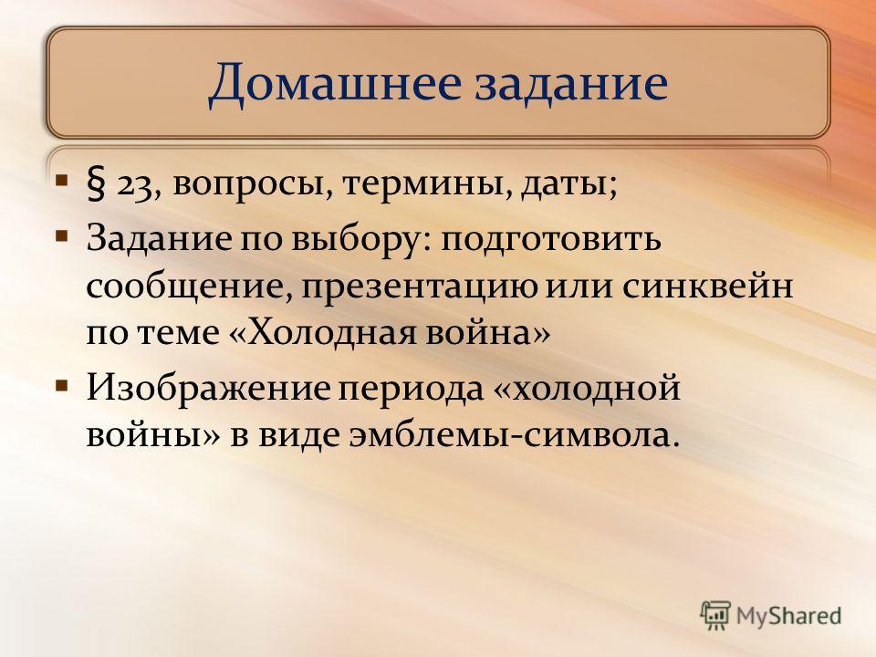 Домашнее задание § 23, вопросы, термины, даты; Задание по выбору: подготовить сообщение, презентацию или синквейн по теме «Холодная война» Изображение периода «холодной войны» в виде эмблемы-символа.