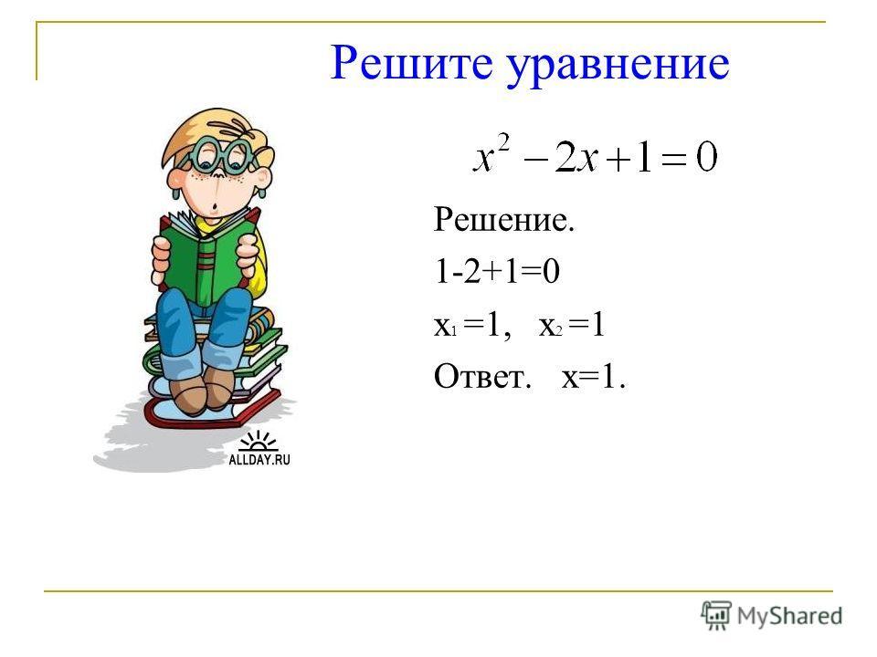 Решите уравнение Решение. 1-2+1=0 х 1 =1, х 2 =1 Ответ. х=1.