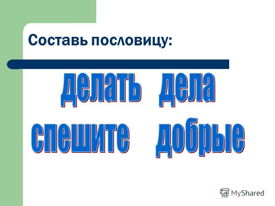 Составь пословицу: