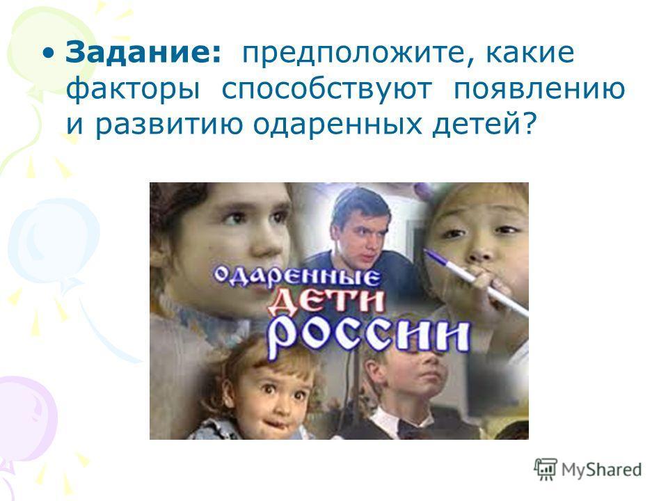 Задание: предположите, какие факторы способствуют появлению и развитию одаренных детей?