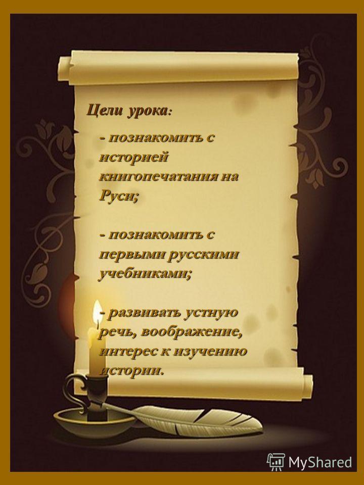 Цели урока : - познакомить с историей книгопечатания на Руси; - познакомить с первыми русскими учебниками; - развивать устную речь, воображение, интерес к изучению истории.
