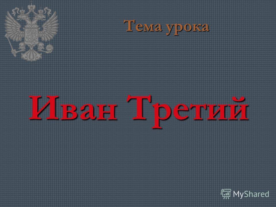 Тема урока Иван Третий