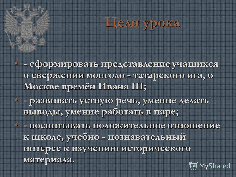 Цели урока - сформировать представление учащихся о свержении монголо - татарского ига, о Москве времён Ивана III; - развивать устную речь, умение делать выводы, умение работать в паре; - воспитывать положительное отношение к школе, учебно - познавате