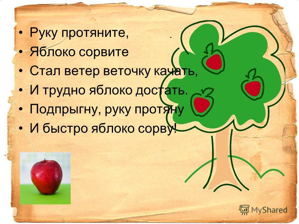 Руку протяните, Яблоко сорвите Стал ветер веточку качать, И трудно яблоко достать. Подпрыгну, руку протяну И быстро яблоко сорву!