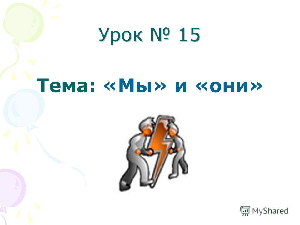 Урок 15 Тема: «Мы» и «они»