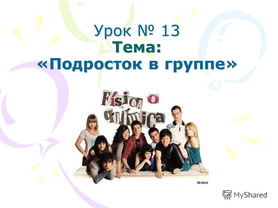 Урок 13 Тема: «Подросток в группе»