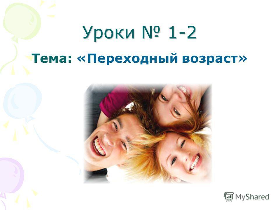 Уроки 1-2 Тема: «Переходный возраст»