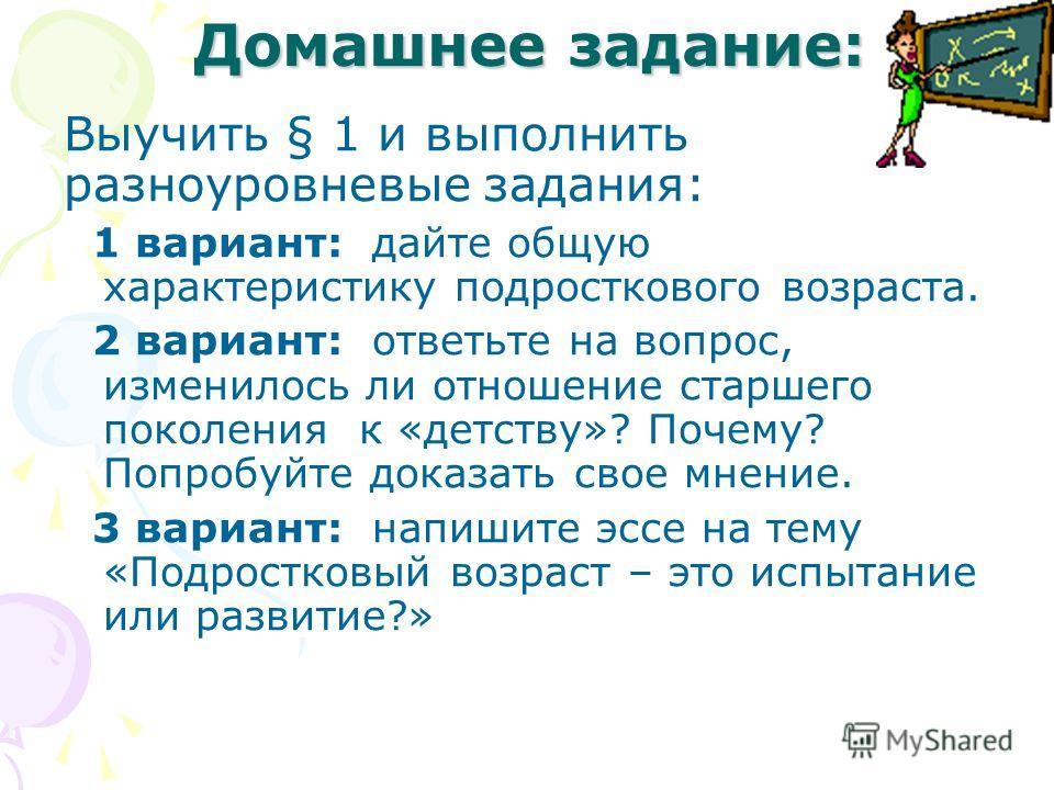 Домашнее задание: Выучить § 1 и выполнить разноуровневые задания: 1 вариант: дайте общую характеристику подросткового возраста. 2 вариант: ответьте на вопрос, изменилось ли отношение старшего поколения к «детству»? Почему? Попробуйте доказать свое мн