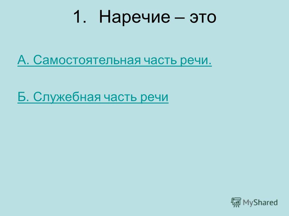 1.Наречие – это А. Самостоятельная часть речи. Б. Служебная часть речи