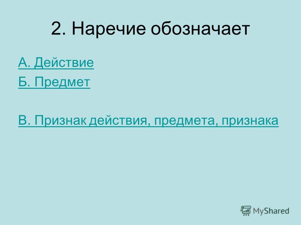 2. Наречие обозначает А. Действие Б. Предмет В. Признак действия, предмета, признака