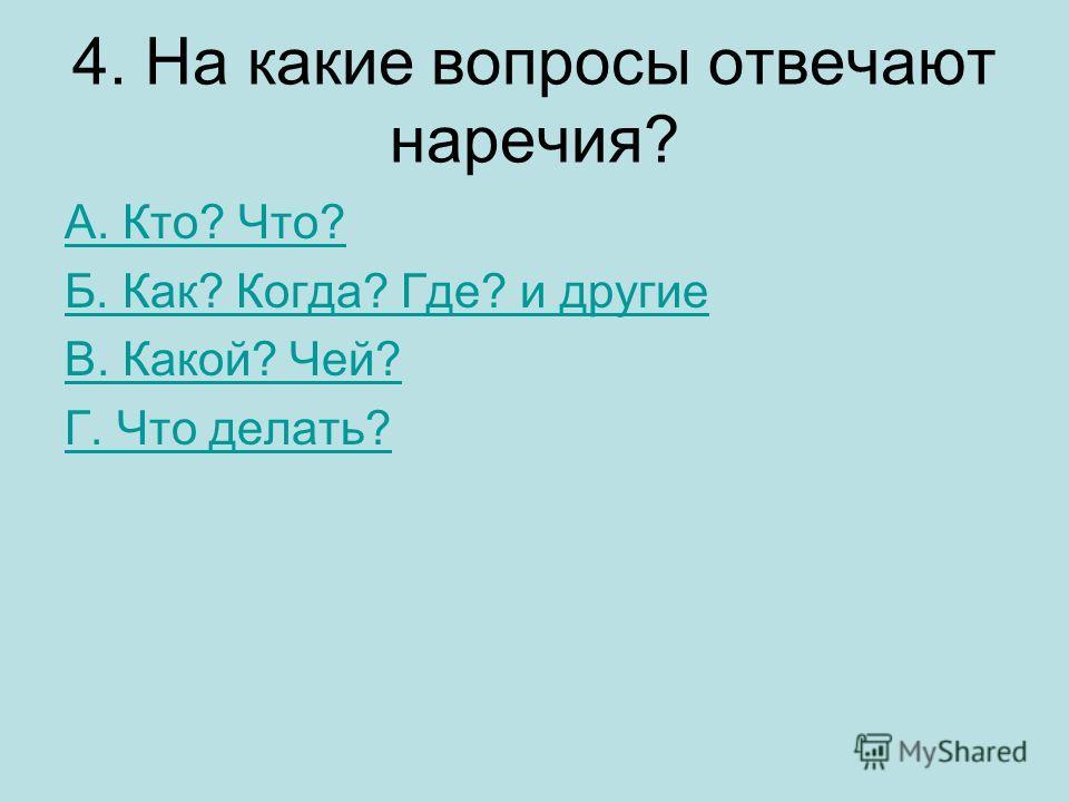 4. На какие вопросы отвечают наречия? А. Кто? Что? Б. Как? Когда? Где? и другие В. Какой? Чей? Г. Что делать?