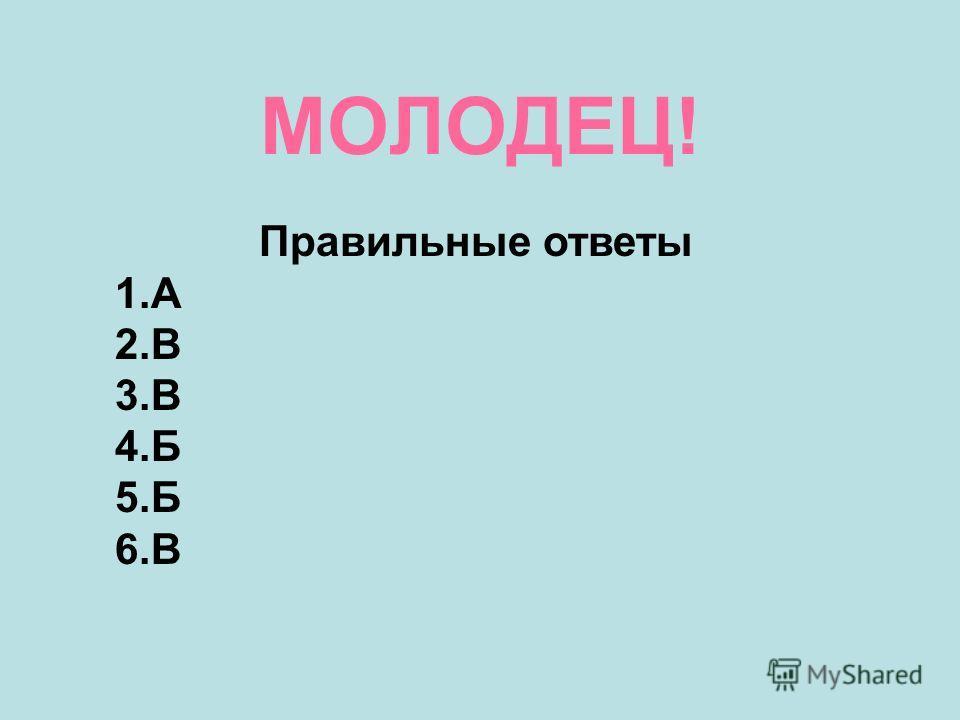 МОЛОДЕЦ! Правильные ответы 1.А 2.В 3.В 4.Б 5.Б 6.В