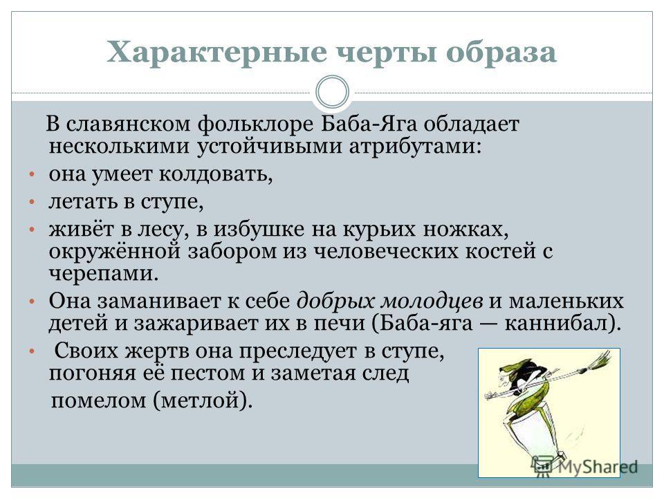 Характерные черты образа В славянском фольклоре Баба-Яга обладает несколькими устойчивыми атрибутами: она умеет колдовать, летать в ступе, живёт в лесу, в избушке на курьих ножках, окружённой забором из человеческих костей с черепами. Она заманивает