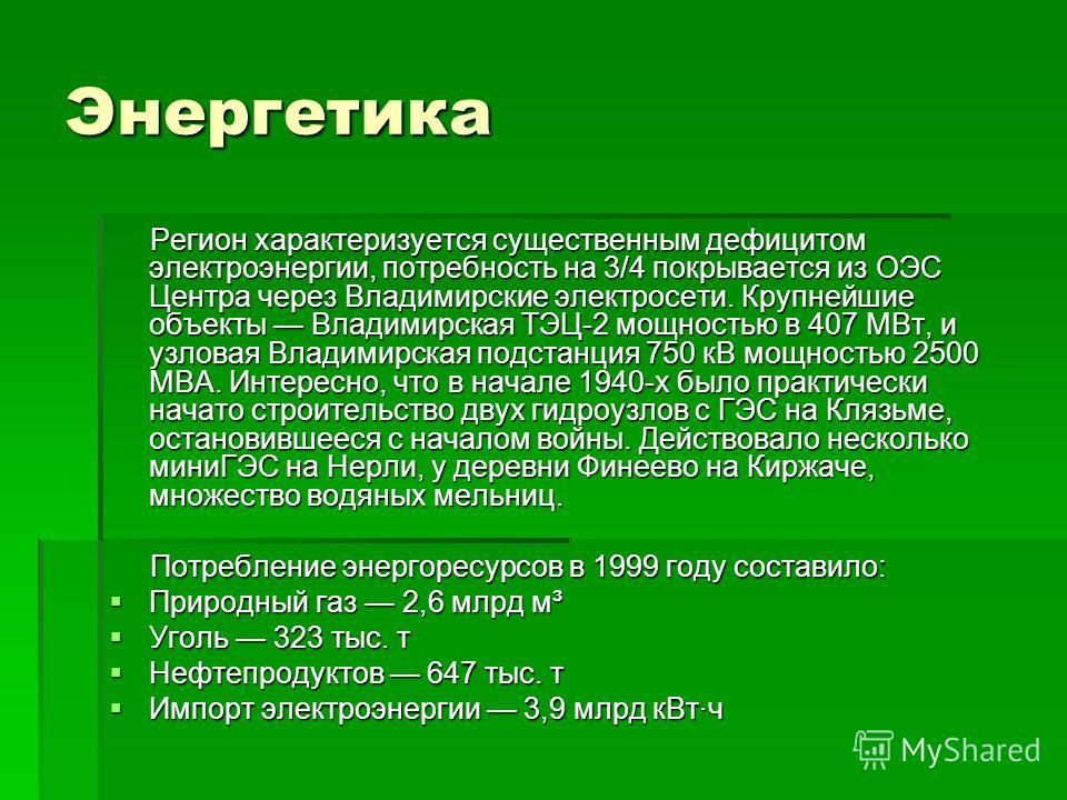 Энергетика Регион характеризуется существенным дефицитом электроэнергии, потребность на 3/4 покрывается из ОЭС Центра через Владимирские электросети. Крупнейшие объекты Владимирская ТЭЦ-2 мощностью в 407 МВт, и узловая Владимирская подстанция 750 кВ