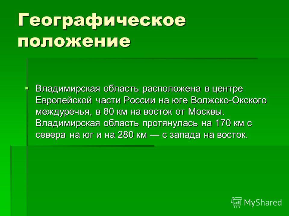 Географическое положение Владимирская область расположена в центре Европейской части России на юге Волжско-Окского междуречья, в 80 км на восток от Москвы. Владимирская область протянулась на 170 км с севера на юг и на 280 км с запада на восток. Влад