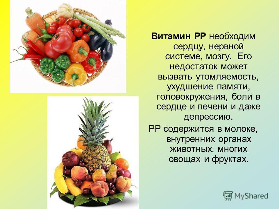 Витамин PP необходим сердцу, нервной системе, мозгу. Его недостаток может вызвать утомляемость, ухудшение памяти, головокружения, боли в сердце и печени и даже депрессию. РР содержится в молоке, внутренних органах животных, многих овощах и фруктах.
