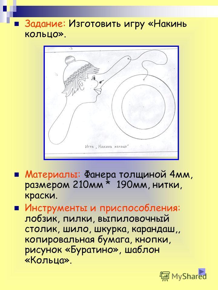 Задание: Изготовить игру «Накинь кольцо». Материалы: Фанера толщиной 4мм, размером 210мм * 190мм, нитки, краски. Инструменты и приспособления: лобзик, пилки, выпиловочный столик, шило, шкурка, карандаш,, копировальная бумага, кнопки, рисунок «Буратин