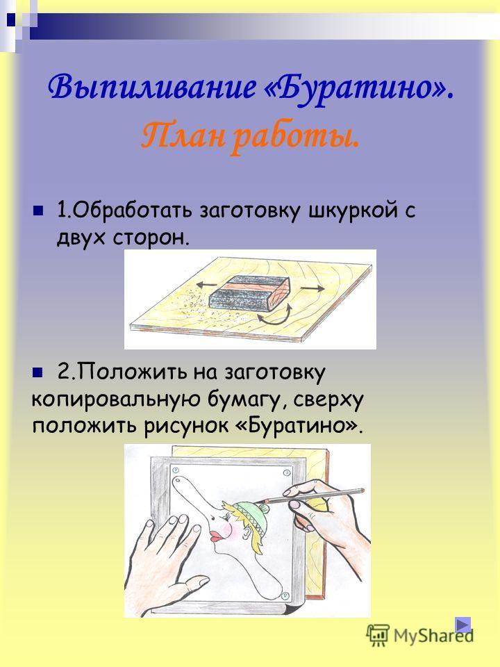 Выпиливание «Буратино». План работы. 1.Обработать заготовку шкуркой с двух сторон. 2.Положить на заготовку копировальную бумагу, сверху положить рисунок «Буратино».