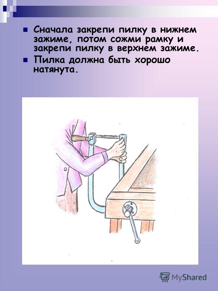 Сначала закрепи пилку в нижнем зажиме, потом сожми рамку и закрепи пилку в верхнем зажиме. Пилка должна быть хорошо натянута.