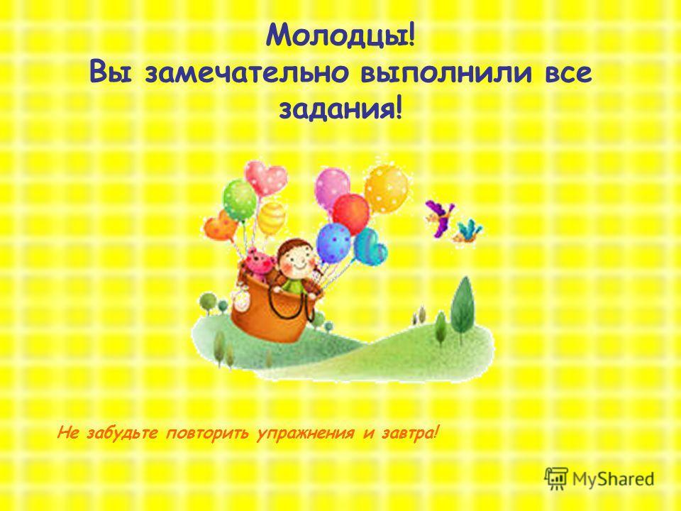 8 октября 2012 годоткрытый урок Молодцы! Вы замечательно выполнили все задания! Не забудьте повторить упражнения и завтра!