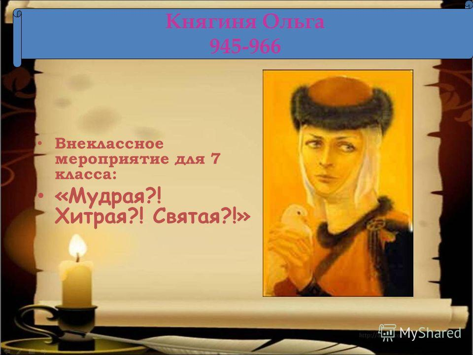 Внеклассное мероприятие для 7 класса: «Мудрая?! Хитрая?! Святая?!» Княгиня Ольга 945-966
