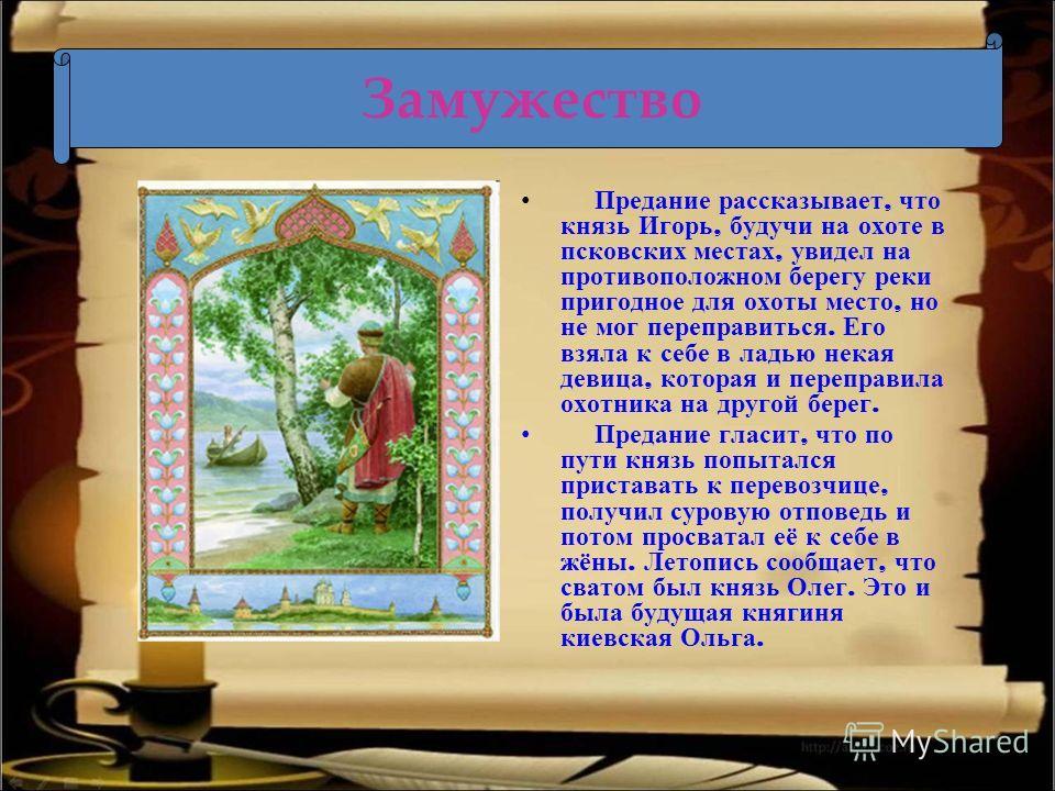 Замужество Предание рассказывает, что князь Игорь, будучи на охоте в псковских местах, увидел на противоположном берегу реки пригодное для охоты место, но не мог переправиться. Его взяла к себе в ладью некая девица, которая и переправила охотника на