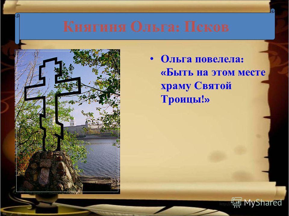 Княгиня Ольга : Псков Ольга повелела : « Быть на этом месте храму Святой Троицы !»
