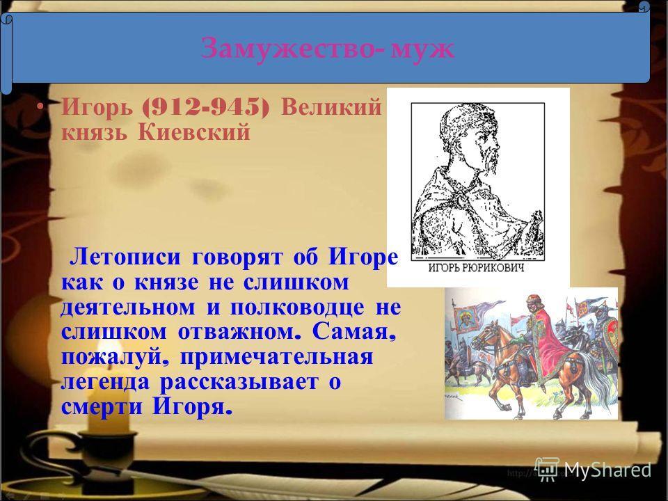 Игорь (912-945) Великий князь Киевский Летописи говорят об Игоре как о князе не слишком деятельном и полководце не слишком отважном. Самая, пожалуй, примечательная легенда рассказывает о смерти Игоря. Замужество- муж