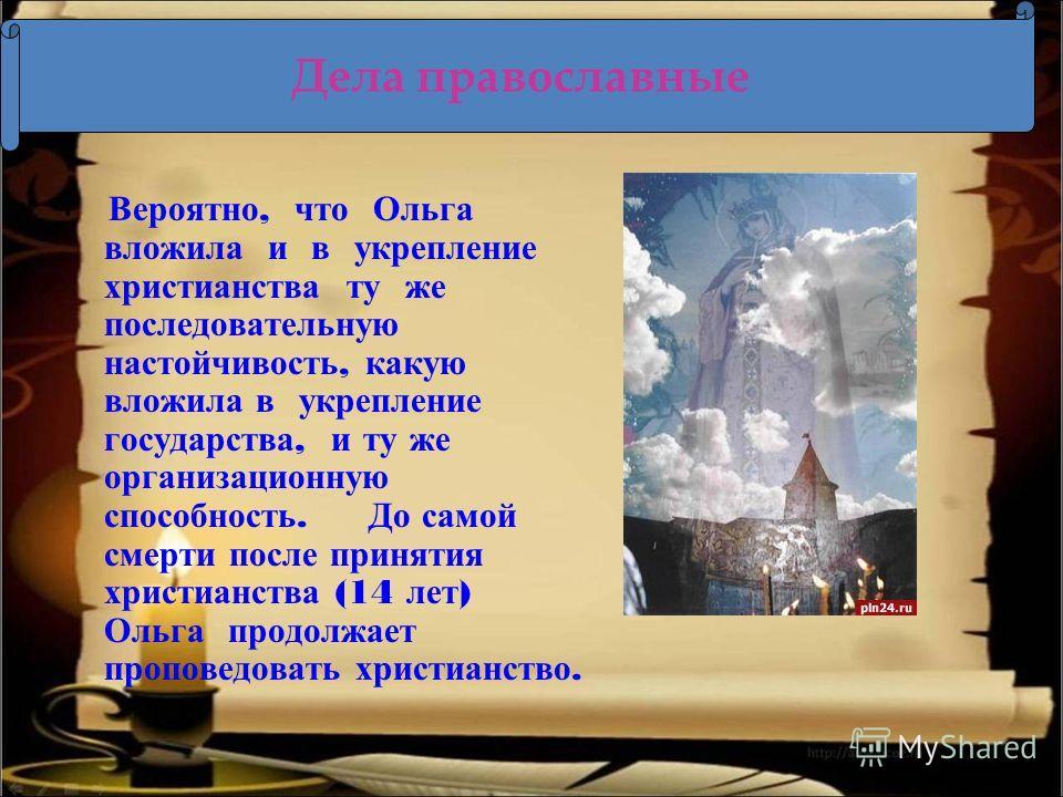 Вероятно, что Ольга вложила и в укрепление христианства ту же последовательную настойчивость, какую вложила в укрепление государства, и ту же организационную способность. До самой смерти после принятия христианства (14 лет ) Ольга продолжает проповед