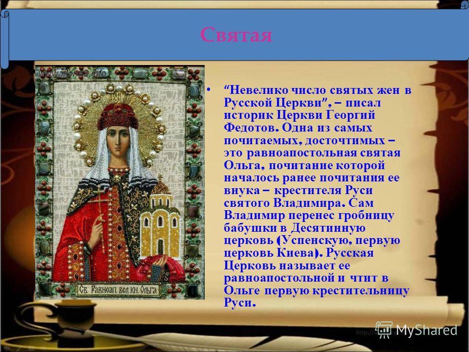 Невелико число святых жен в Русской Церкви, – писал историк Церкви Георгий Федотов. Одна из самых почитаемых, досточтимых – это равноапостольная святая Ольга, почитание которой началось ранее почитания ее внука – крестителя Руси святого Владимира. Са