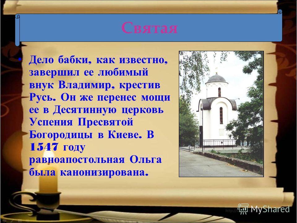 Дело бабки, как известно, завершил ее любимый внук Владимир, крестив Русь. Он же перенес мощи ее в Десятинную церковь Успения Пресвятой Богородицы в Киеве. В 1547 году равноапостольная Ольга была канонизирована. Святая