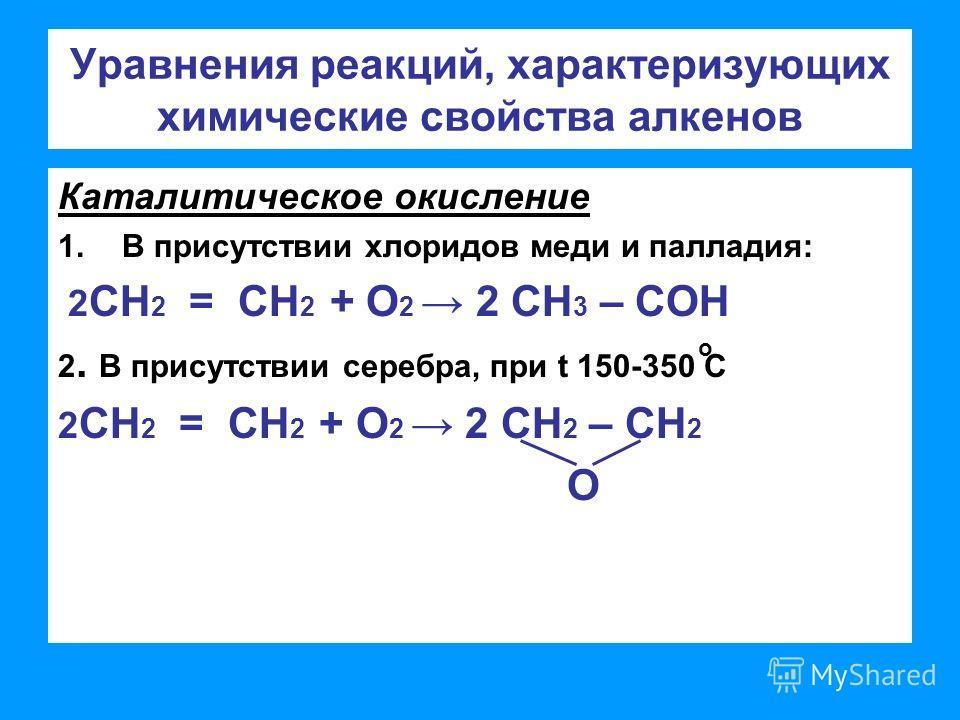 Уравнения реакций, характеризующих химические свойства алкенов Каталитическое окисление 1.В присутствии хлоридов меди и палладия: 2 СН 2 = СН 2 + О 2 2 СН 3 – СОН 2. В присутствии серебра, при t 150-350 С 2 СН 2 = СН 2 + О 2 2 СН 2 – СН 2 О o