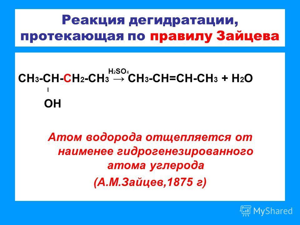 Реакция дегидратации, протекающая по правилу Зайцева СН 3 -СН-СН 2 -СН 3 СН 3 -СН=СН-СН 3 + Н 2 О l ОН Атом водорода отщепляется от наименее гидрогенезированного атома углерода (А.М.Зайцев,1875 г) H 2 SO 4