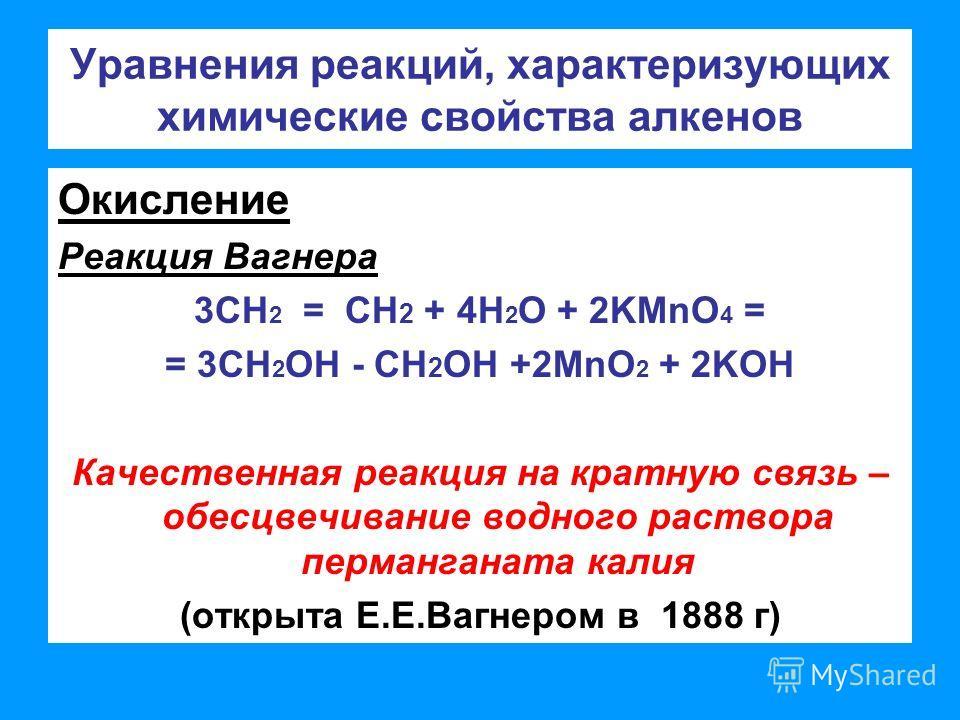 Уравнения реакций, характеризующих химические свойства алкенов Окисление Реакция Вагнера 3СН 2 = СН 2 + 4Н 2 О + 2KMnO 4 = = 3СН 2 OH - СН 2 OH +2MnO 2 + 2KOH Качественная реакция на кратную связь – обесцвечивание водного раствора перманганата калия