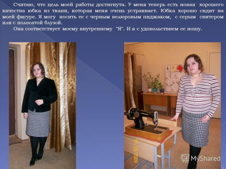 Считаю, что цель моей работы достигнута. У меня теперь есть новая хорошего качества юбка из ткани, которая меня очень устраивает. Юбка хорошо сидит на моей фигуре. Я могу носить ее с черным велюровым пиджаком, с серым свитером или с полосатой блузой.