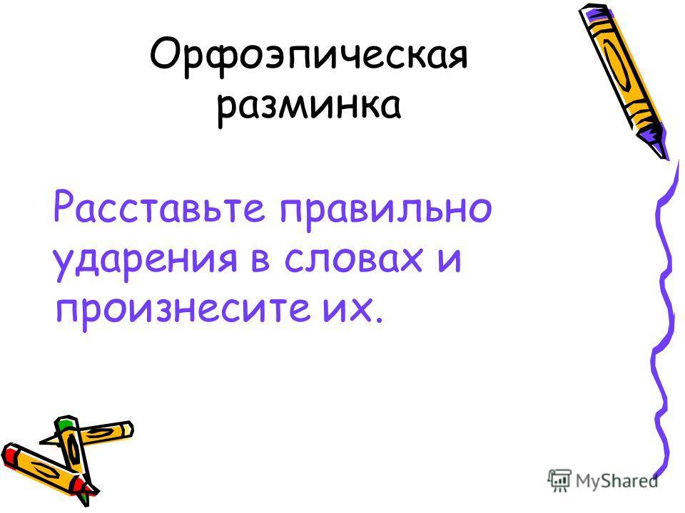 Орфоэпическая разминка Расставьте правильно ударения в словах и произнесите их.