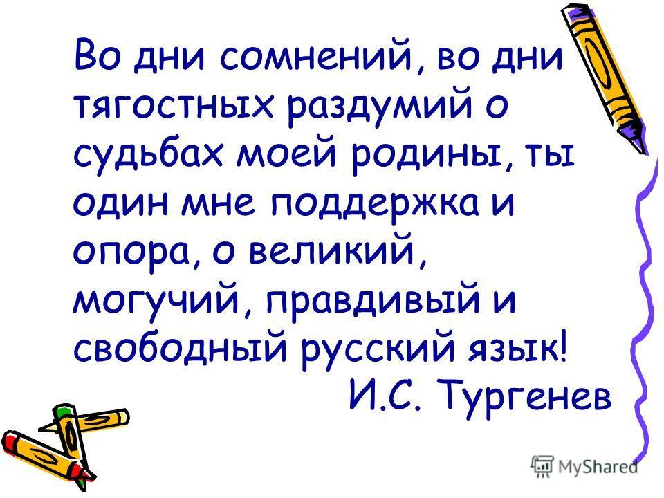 Во дни сомнений, во дни тягостных раздумий о судьбах моей родины, ты один мне поддержка и опора, о великий, могучий, правдивый и свободный русский язык! И.С. Тургенев