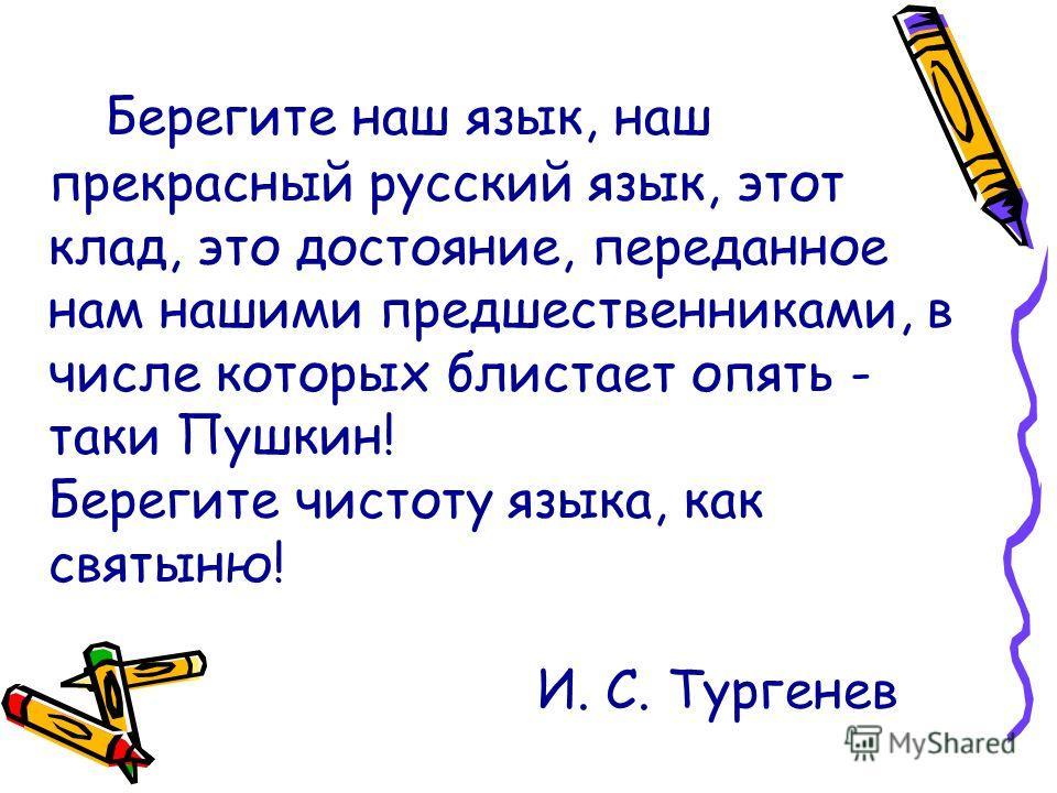 Берегите наш язык, наш прекрасный русский язык, этот клад, это достояние, переданное нам нашими предшественниками, в числе которых блистает опять - таки Пушкин! Берегите чистоту языка, как святыню! И. С. Тургенев
