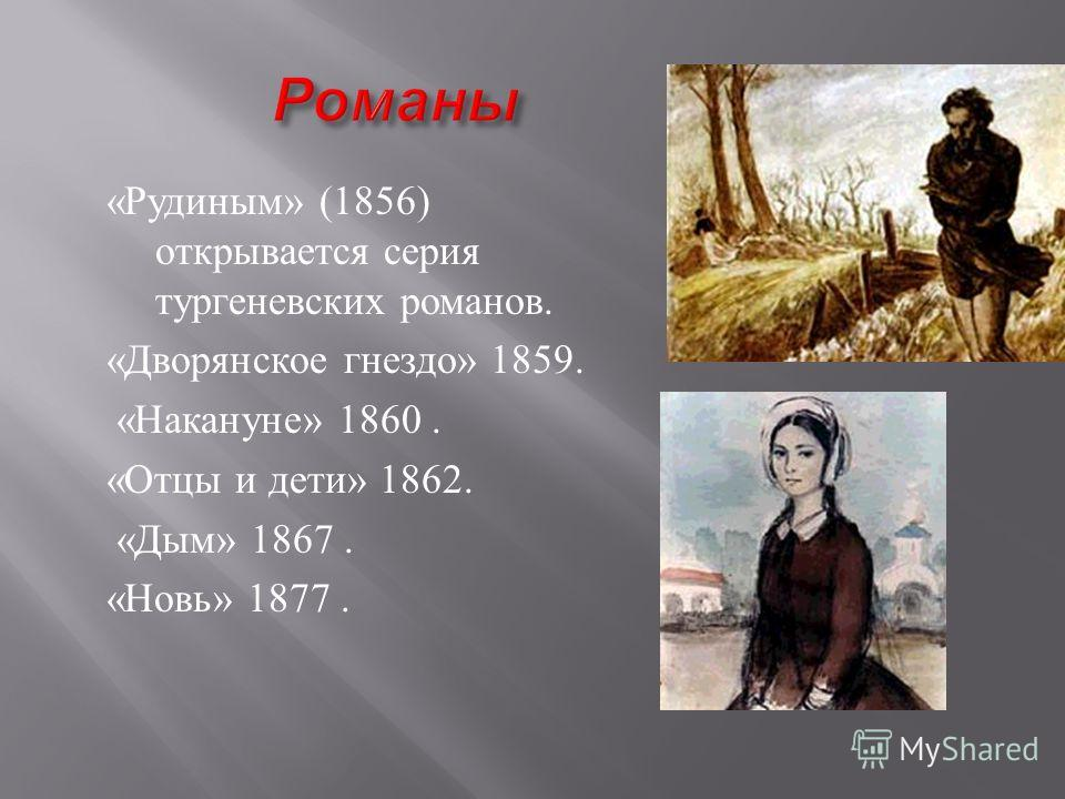 « Рудиным » (1856) открывается серия тургеневских романов. « Дворянское гнездо » 1859. « Накануне » 1860. « Отцы и дети » 1862. « Дым » 1867. « Новь » 1877.