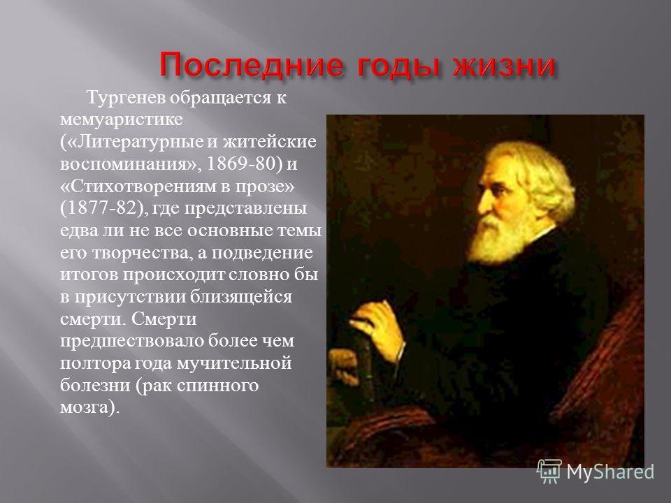 Тургенев обращается к мемуаристике (« Литературные и житейские воспоминания », 1869-80) и « Стихотворениям в прозе » (1877-82), где представлены едва ли не все основные темы его творчества, а подведение итогов происходит словно бы в присутствии близя