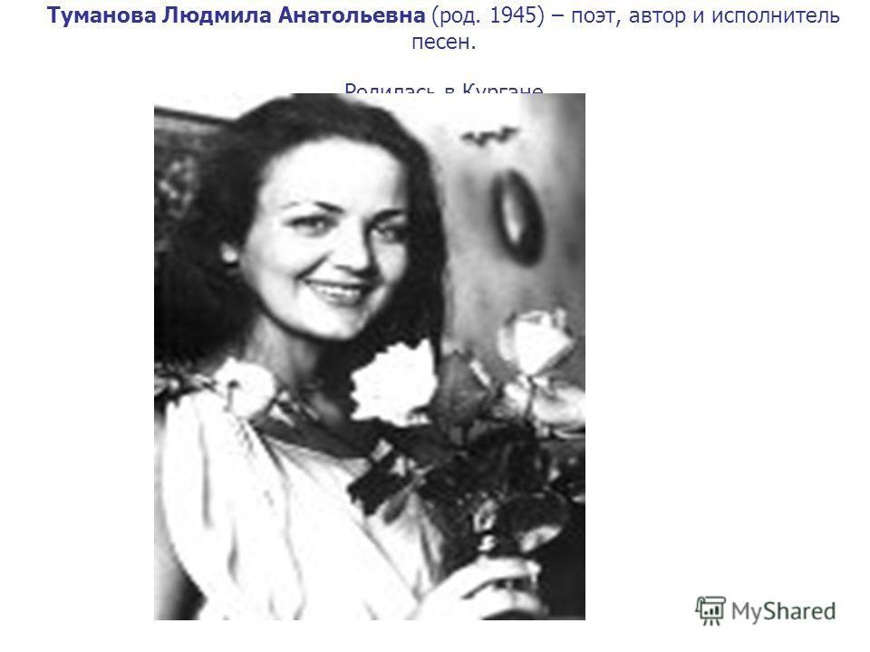 Туманова Людмила Анатольевна (род. 1945) – поэт, автор и исполнитель песен. Родилась в Кургане.