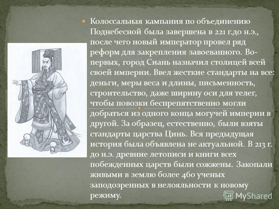 Колоссальная кампания по объединению Поднебесной была завершена в 221 г.до н.э., после чего новый император провел ряд реформ для закрепления завоеванного. Во- первых, город Сиань назначил столицей всей своей империи. Ввел жесткие стандарты на все: д