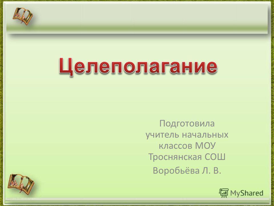 Подготовила учитель начальных классов МОУ Троснянская СОШ Воробьёва Л. В. http://aida.ucoz.ru